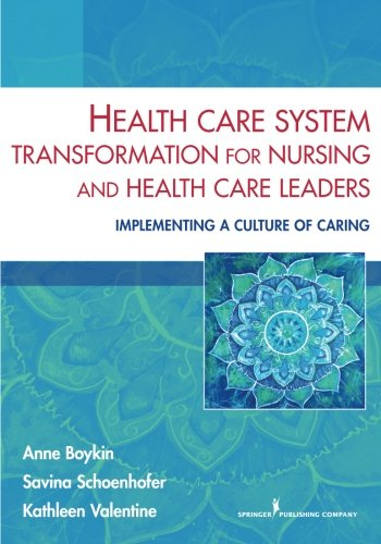 Health Care System Transformation for Nursing and Health Care Leaders: Implementing a Culture of Caring by Brand: Springer Publishing Company