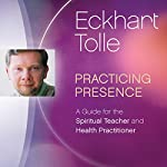 Practicing Presence: A Guide for the Spiritual Teacher and Health Practitioner | Eckhart Tolle