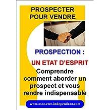 PROSPECTION : UN ETAT D'ESPRIT (PROSPECTER POUR VENDRE t. 1) (French Edition)