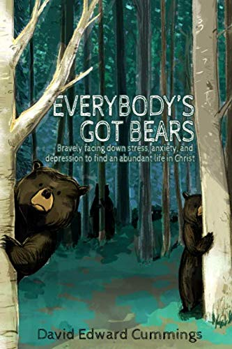 Everybody's Got Bears: Bravely Facing Down Stress, Anxiety, and Depression to Find an Abundant Life in Christ