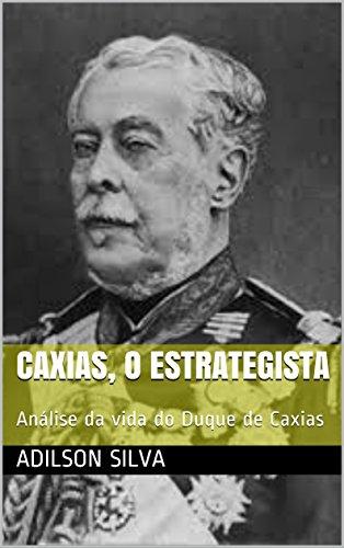 Caxias, o estrategista: Análise da vida do Duque de Caxias por [Silva, Adilson]