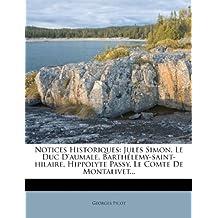 Notices Historiques: Jules Simon. Le Duc D'Aumale. Barthelemy-Saint-Hilaire. Hippolyte Passy. Le Comte de Montalivet...