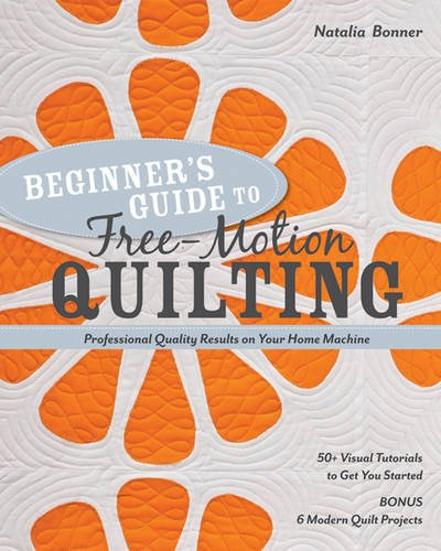 - Beginner's Guide to Free-Motion Quilting: 50+ Visual Tutorials to Get You Started • Professional-Quality Results on Your Home Machine