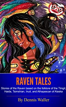 Raven Tales: Stories of the Raven based on the folklore of the Tlingit, Haida, Tsimshian, Inuit, and Athapascan of Alaska by [Waller, Dennis]