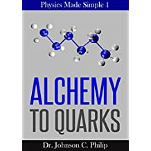 Physics Made Simple I: Alchemy To Quarks: The Quest For The Ultimate Building Blocks Of Matter