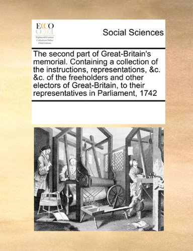 The second part of Great-Britain's memorial. Containing a collection of the instructions, representations, &c. &c. of the freeholders and other ... to their representatives in Parliament, 1742 ebook