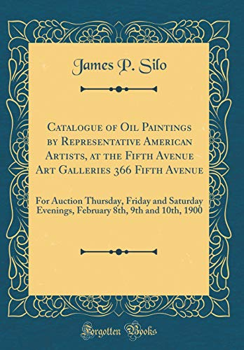 Catalogue of Oil Paintings by Representative American Artists, at the Fifth Avenue Art Galleries 366 Fifth Avenue: For Auction Thursday, Friday and ... 8th, 9th and 10th, 1900 (Classic - Auction Avenue 5th