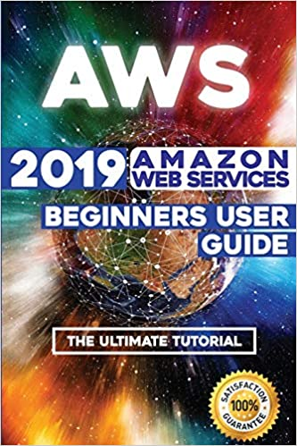 AWS: 2019 Amazon Web Services Beginners User Guide . The Ultimate Tutorial