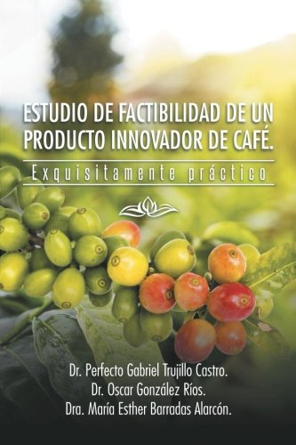Estudio de Factibilidad de un Producto Innovador de Caf.: Exquisitamente Prctico (Spanish Edition)
