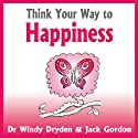 Think Your Way to Happiness Audiobook by Windy Dryden, Jack Gordon Narrated by Lynsey Frost