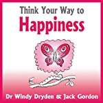 Think Your Way to Happiness | Windy Dryden,Jack Gordon