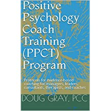 Positive Psychology Coach Training (PPCT) Program: Protocols for evidence-based coaching for managers, leaders, consultants, therapists, and coaches (English Edition)