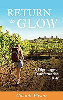 Return To Glow: A Pilgrimage of Transformation in Italy by [Wyant, Chandi, Wyant, Chandi]