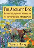 Product review for The Aromatic Dog - Essential oils, hydrosols, & herbal oils for everyday dog care: A Practical Guide