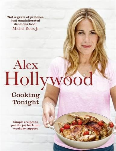 Alex Hollywood: Cooking Tonight: Simple recipes to put the joy back into weekday suppers by Alex Hollywood