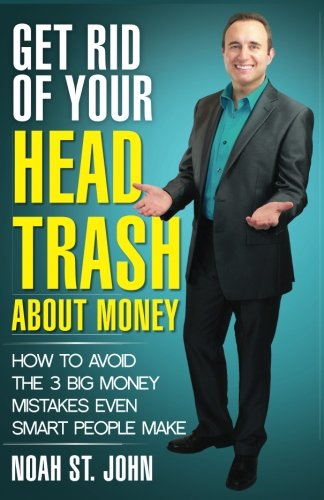 Get Rid of Your Head Trash About Money: How to Avoid the 3 Massive Money Mistakes Even Smart People Make (Volume 1)