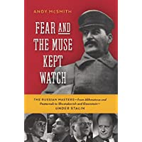 Fear and the Muse Kept Watch: The Russian Mastersafrom Akhmatova and Pasternak to Shostakovich and Eisensteinaunder Stalin