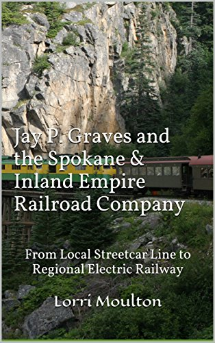 Jay P. Graves and the Spokane & Inland Empire Railroad Company: From (Electric Railroad Company)