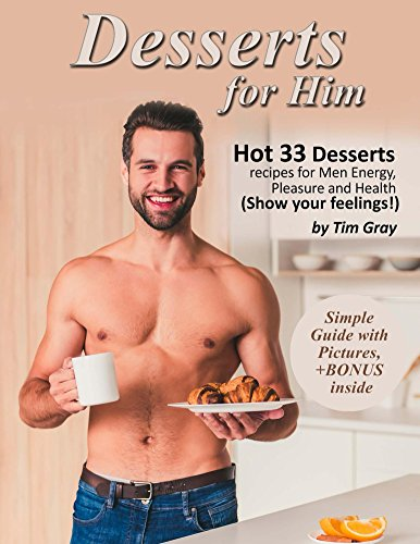 Desserts for Him Hot 33 Desserts recipes for Men Energy, Pleasure and Health (Show your feelings!) by Tim Gray
