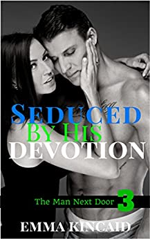 Seduced By His Devotion: Part 3 (The Man Next Door) by [Kincaid, Emma]