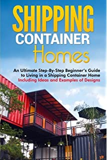 Shipping Container Homes: An Ultimate Step By Step Beginneru0027s Guide To  Living In