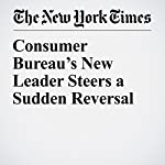 Consumer Bureau's New Leader Steers a Sudden Reversal | Jessica Silver Greenberg,Stacy Cowley