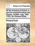 Of the Imitation of Christ a Sermon Preach'D Before the Queen, at Bath Aug 29th 1703 by Richard Duke, Richard Duke, 1170599079