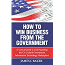 How to Win Business from the Government: A Tactical Guide to Understanding the U.S. Federal Government Information Technology Marketplace