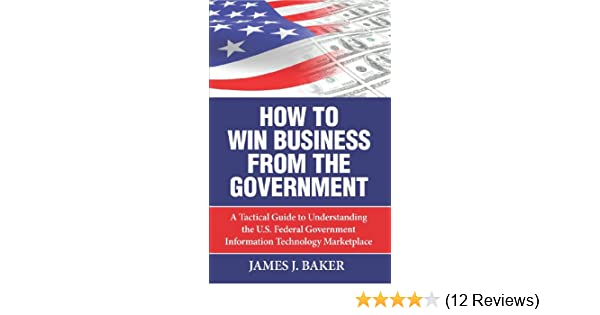 how to win business from the government a tactical guide to understanding the us federal government information technology marketplace