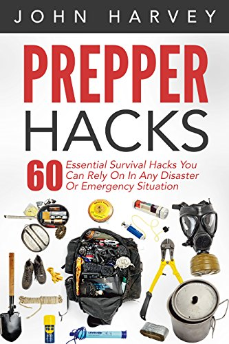 Prepper Hacks: 60 Essential Survival Hacks You Can Rely On In Any Disaster Or Emergency Situation (Prepper Survival, Prepper Pantry, Prepper Books) by [Harvey, John]