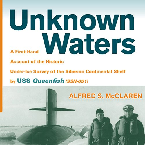 Unknown Waters: A First-Hand Account of the Historic Under-Ice Survey of the Siberian Continental Shelf by USS Queenfish
