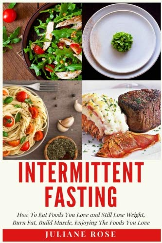 Intermittent Fasting: How To Eat Foods You Love and Still Lose Weight: BURN FAT, BUILD MUSCLE, ENJOYING THE FOODS YOU LOVE  The Ultimate Guide to Intermittent Fasting by Juliane Rose