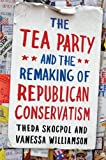 The Tea Party and the Remaking of Republican Conservatism, Theda Skocpol and Vanessa Williamson, 019997554X
