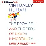 Virtually Human: The Promise - and the Peril - of Digital Immortality  | Martine Rothblatt Ph.D.