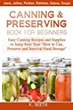 "Canning and Preserving Book for Beginners: Easy Canning Recipes and Supplies to Jump Start Your ""How to Can, Preserve and Survival Food Storage"