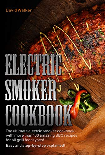Electric Smoker Cookbook: The Ultimate Electric Smoker Cookbook with more than 100 Amazing BBQ Recipes for All Grill Food Types Easy and Step-By-Step Explained by David Walker