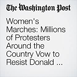 Women's Marches: Millions of Protesters Around the Country Vow to Resist Donald Trump
