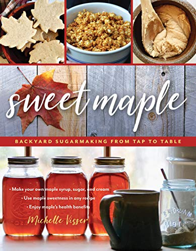 Sweet Maple: Backyard Sugarmaking from Tap to Table by Michelle Visser