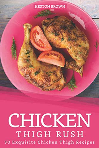 Chicken Thigh Rush: 30 Exquisite Chicken Thigh Recipes by Heston Brown