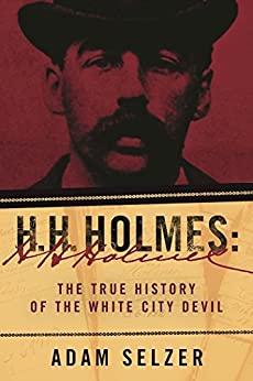 H. H. Holmes: The True History of the White City Devil by [Selzer, Adam]