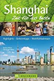 Shanghai – Zeit für das Beste: Highlights – Geheimtipps – Wohlfühladressen