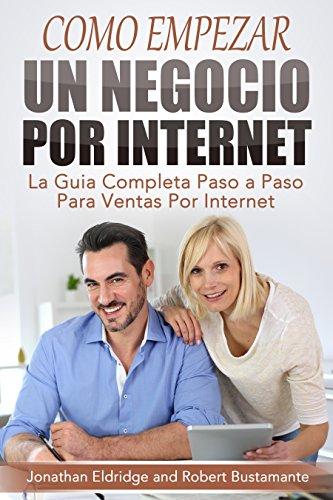Cómo Empezar un Negocio Por Internet: La Guía Completa Paso a Paso Para Ventas Por Internet (Spanish Edition)