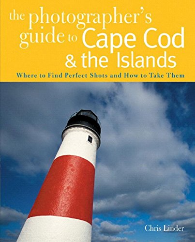 The Photographer's Guide to Cape Cod & the Islands: Where to Find the Perfect Shots and How to Take Them