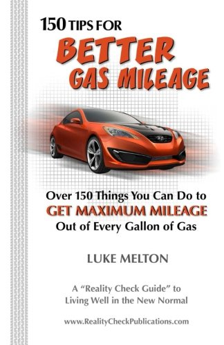 150 Tips For Better Gas Mileage: Over 150 Things You Can Do To Get Maximum Mileage Out of Every Gallon of Gas