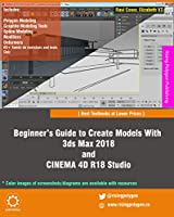 Beginner's Guide to Create Models With 3ds Max 2018 and CINEMA 4D R18 Studio Front Cover