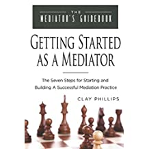 Getting Started as a Mediator: The Seven Steps for Starting and Building a Successful Mediation Practice