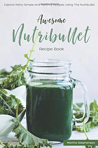 Awesome Nutribullet Recipe Book: Explore Many Simple and Yummy Recipes Using the Nutribullet (Magic Bullet Ice Cream Maker)
