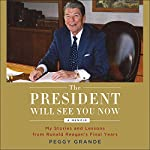 The President Will See You Now: My Stories and Lessons from Ronald Reagan's Final Years | Peggy Grande