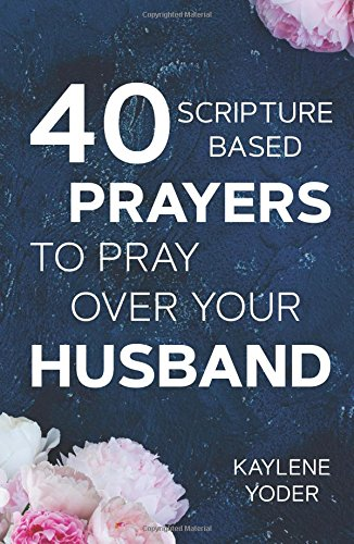 40 Scripture-based Prayers to Pray Over Your Husband: The