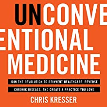 Unconventional Medicine Audiobook by Chris Kresser Narrated by Chris Kresser